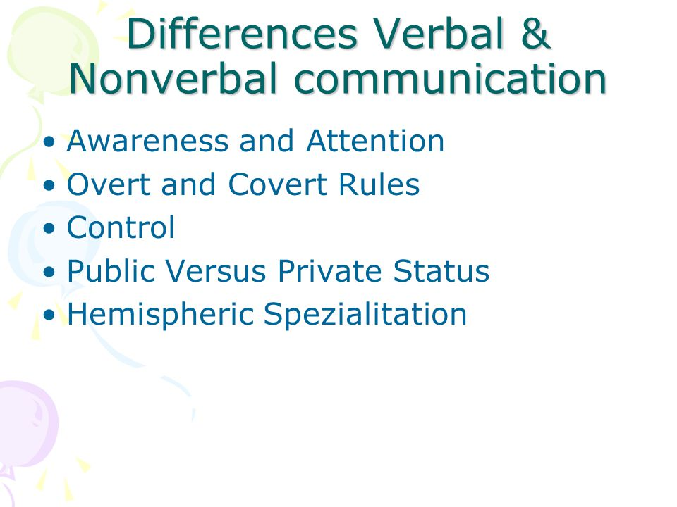 Differences Verbal & Nonverbal communication Awareness and Attention Overt and Covert Rules Control Public Versus Private Status Hemispheric Spezialitation