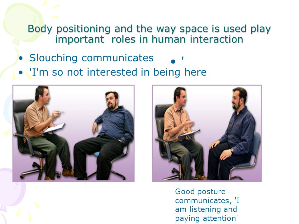 Body positioning and the way space is used play important roles in human interaction Slouching communicates I m so not interested in being here Good posture communicates, I am listening and paying attention