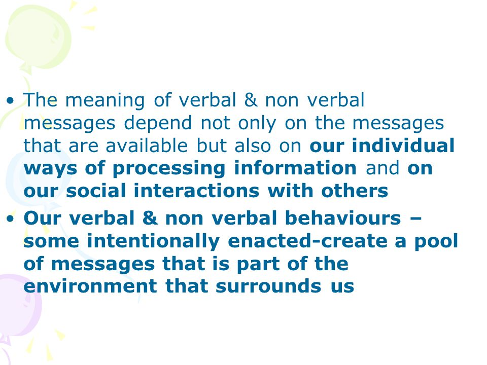 The meaning of verbal & non verbal messages depend not only on the messages that are available but also on our individual ways of processing information and on our social interactions with others Our verbal & non verbal behaviours – some intentionally enacted-create a pool of messages that is part of the environment that surrounds us