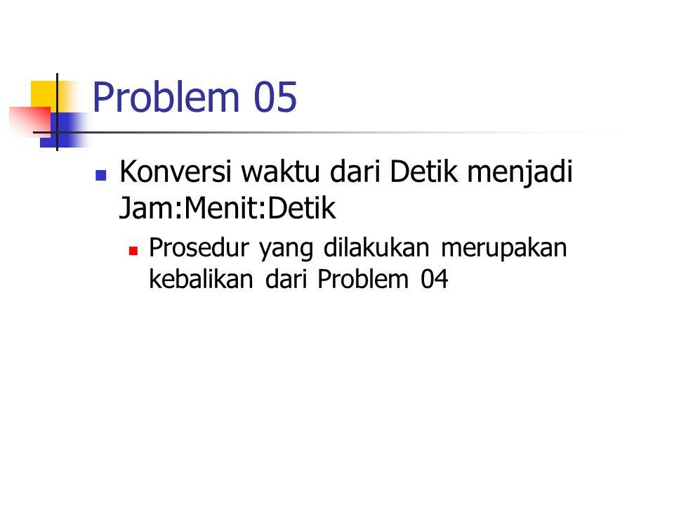 Problem 05 Konversi waktu dari Detik menjadi Jam:Menit:Detik Prosedur yang dilakukan merupakan kebalikan dari Problem 04