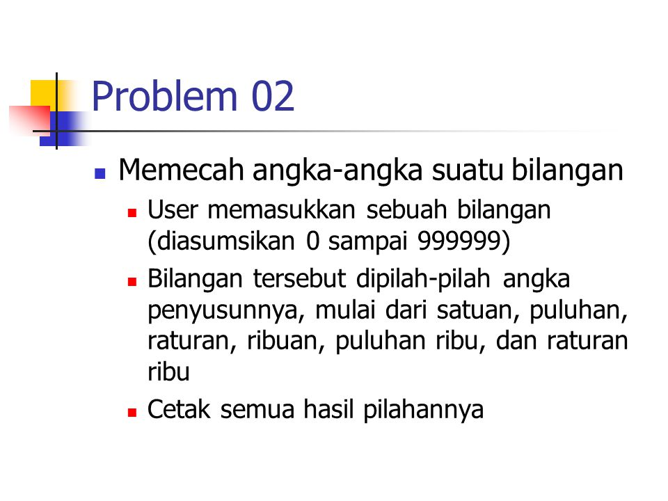Problem 02 Memecah angka-angka suatu bilangan User memasukkan sebuah bilangan (diasumsikan 0 sampai 999999) Bilangan tersebut dipilah-pilah angka penyusunnya, mulai dari satuan, puluhan, raturan, ribuan, puluhan ribu, dan raturan ribu Cetak semua hasil pilahannya