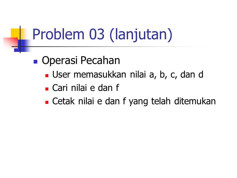 Problem 03 (lanjutan) Operasi Pecahan User memasukkan nilai a, b, c, dan d Cari nilai e dan f Cetak nilai e dan f yang telah ditemukan