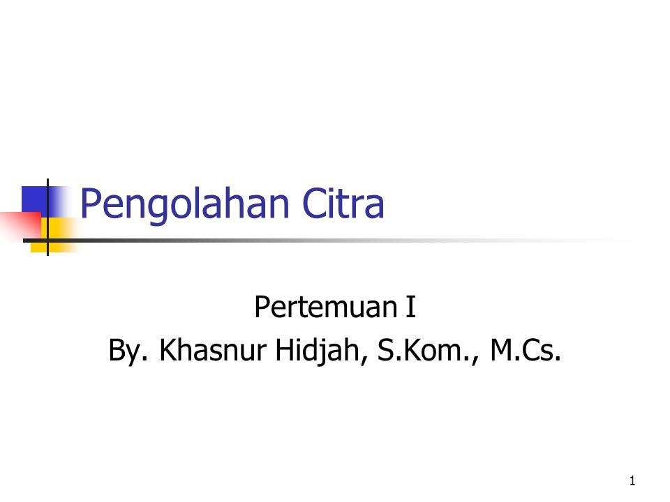 1 Pengolahan Citra Pertemuan I By. Khasnur Hidjah, S.Kom., M.Cs.