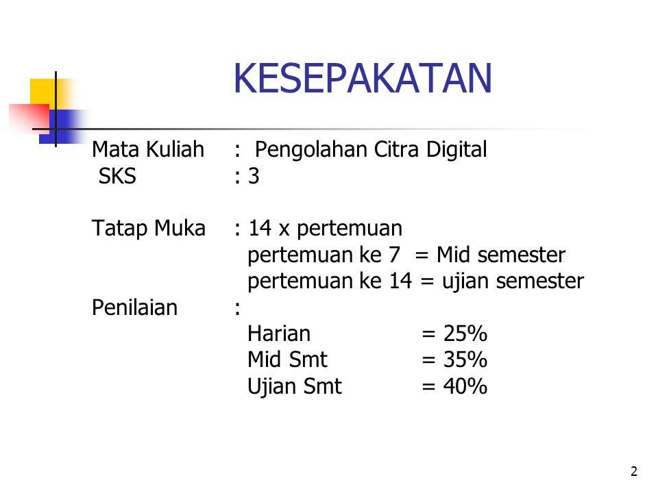 KESEPAKATAN Mata Kuliah : Pengolahan Citra Digital SKS : 3 Tatap Muka : 14 x pertemuan pertemuan ke 7 = Mid semester pertemuan ke 14 = ujian semester