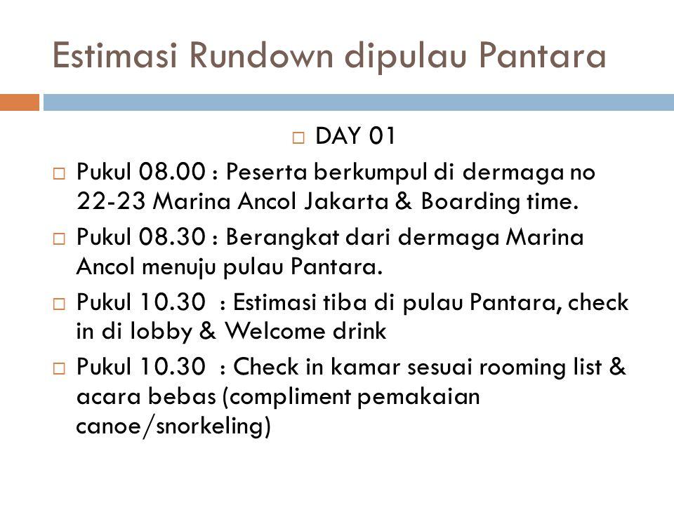 Estimasi Rundown dipulau Pantara  DAY 01  Pukul 08.00 : Peserta berkumpul di dermaga no 22-23 Marina Ancol Jakarta & Boarding time.