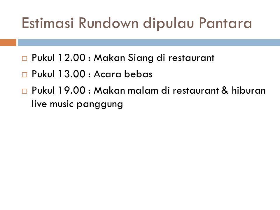 Estimasi Rundown dipulau Pantara  Pukul 12.00 : Makan Siang di restaurant  Pukul 13.00 : Acara bebas  Pukul 19.00 : Makan malam di restaurant & hiburan live music panggung