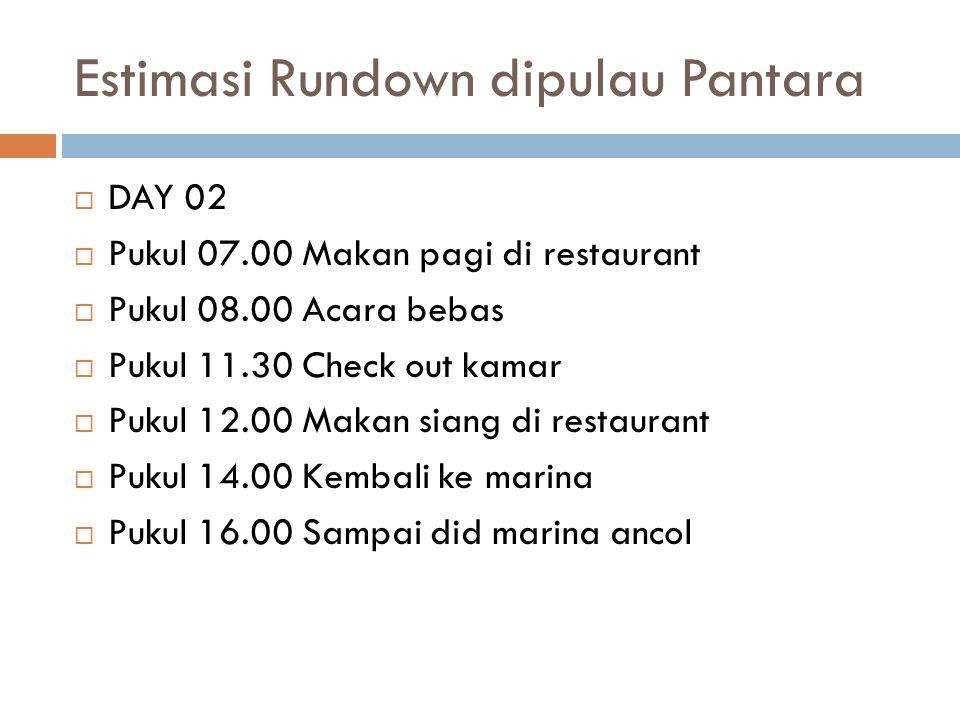 Estimasi Rundown dipulau Pantara  DAY 02  Pukul 07.00 Makan pagi di restaurant  Pukul 08.00 Acara bebas  Pukul 11.30 Check out kamar  Pukul 12.00 Makan siang di restaurant  Pukul 14.00 Kembali ke marina  Pukul 16.00 Sampai did marina ancol