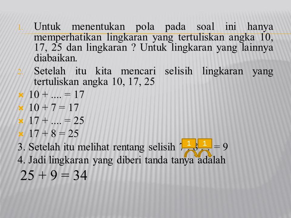 1. Untuk menentukan pola pada soal ini hanya memperhatikan lingkaran yang tertuliskan angka 10, 17, 25 dan lingkaran ? Untuk lingkaran yang lainnya di