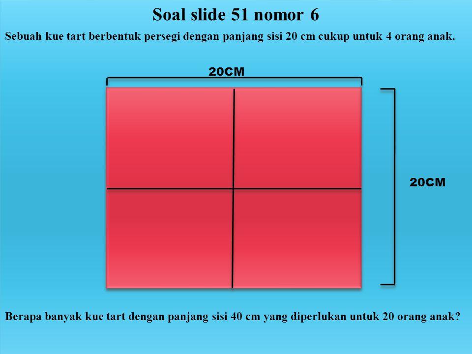 Soal slide 51 nomor 6 Sebuah kue tart berbentuk persegi dengan panjang sisi 20 cm cukup untuk 4 orang anak. 20CM Berapa banyak kue tart dengan panjang