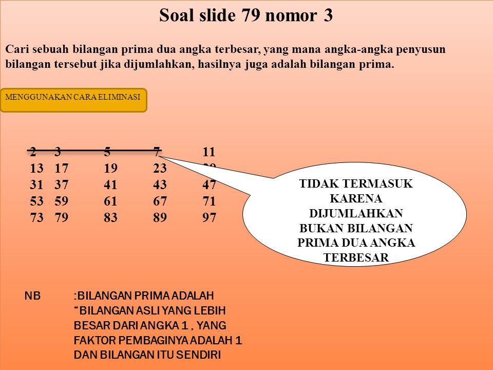 Soal slide 79 nomor 3 Cari sebuah bilangan prima dua angka terbesar, yang mana angka-angka penyusun bilangan tersebut jika dijumlahkan, hasilnya juga