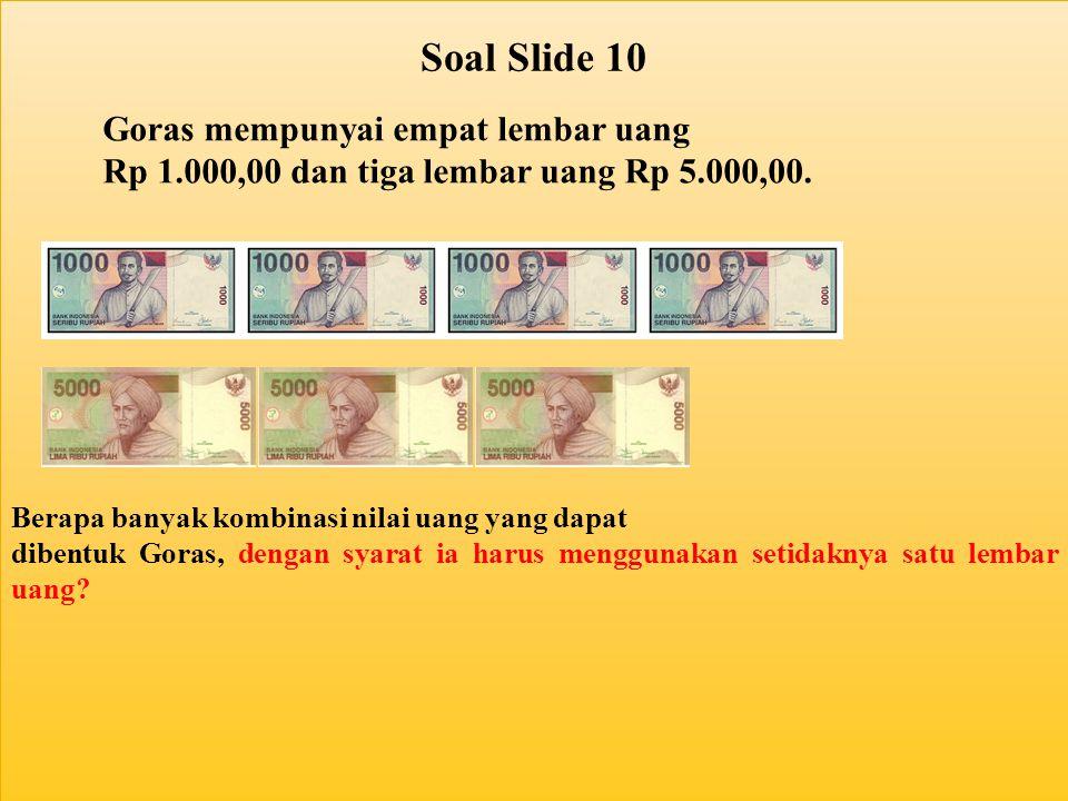 Soal Slide 10 Goras mempunyai empat lembar uang Rp 1.000,00 dan tiga lembar uang Rp 5.000,00. Berapa banyak kombinasi nilai uang yang dapat dibentuk G