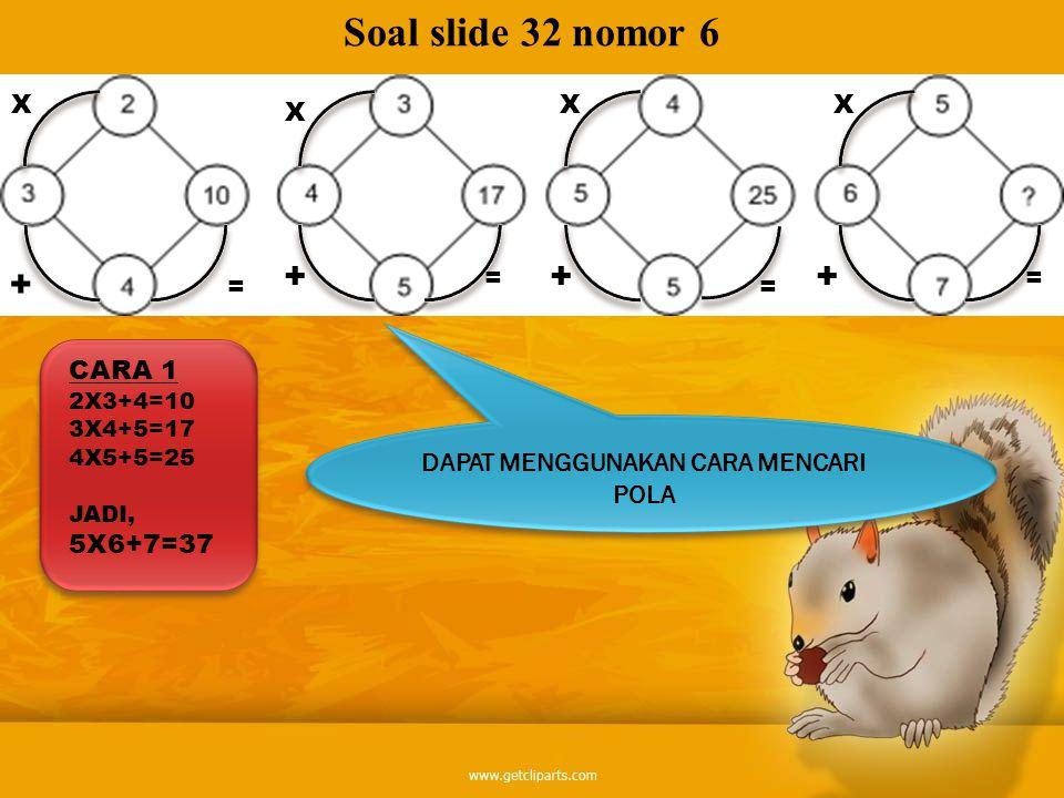 CARA 2 2+3+4=19 3+4+5=29 4+5+5=39 JADI, 5+6+7=49 Soal slide 32 nomor 6 + + = + + = ++ ++ = =