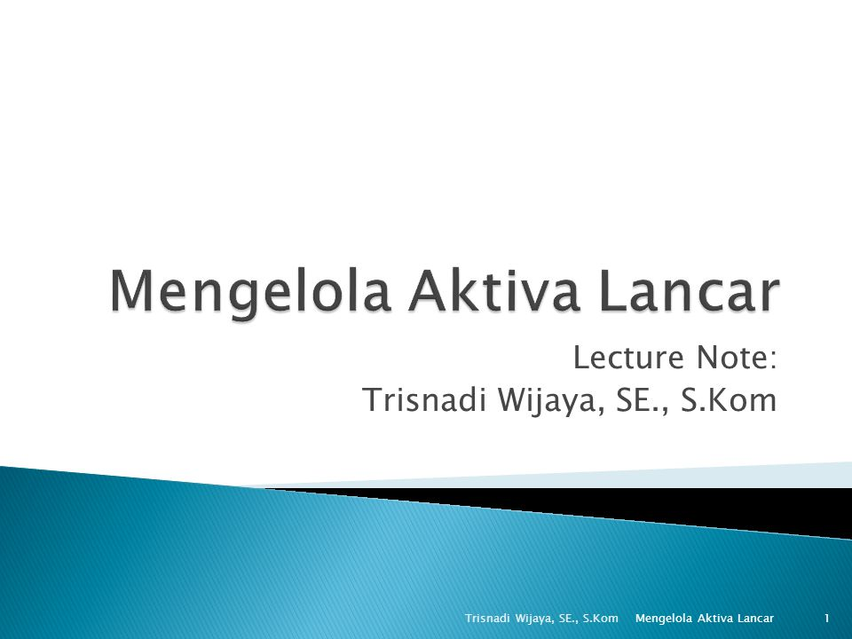 Lecture Note: Trisnadi Wijaya, SE., S.Kom 1 Mengelola Aktiva Lancar