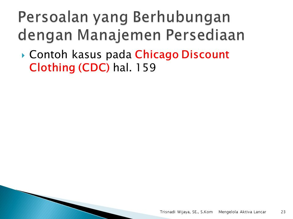  Contoh kasus pada Chicago Discount Clothing (CDC) hal. 159 Trisnadi Wijaya, SE., S.Kom23 Mengelola Aktiva Lancar