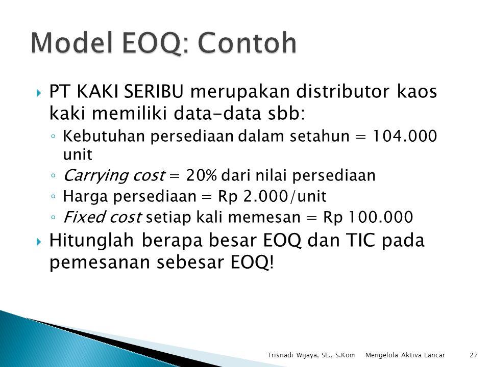  PT KAKI SERIBU merupakan distributor kaos kaki memiliki data-data sbb: ◦ Kebutuhan persediaan dalam setahun = 104.000 unit ◦ Carrying cost = 20% dar