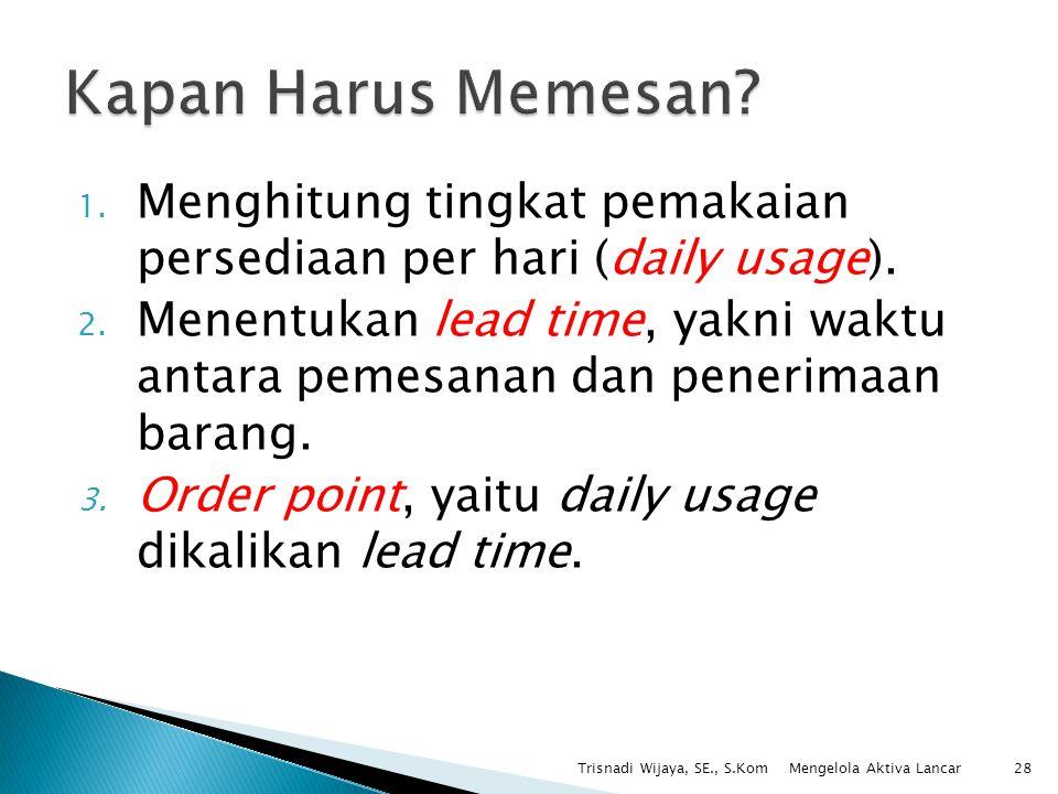 1. Menghitung tingkat pemakaian persediaan per hari (daily usage). 2. Menentukan lead time, yakni waktu antara pemesanan dan penerimaan barang. 3. Ord