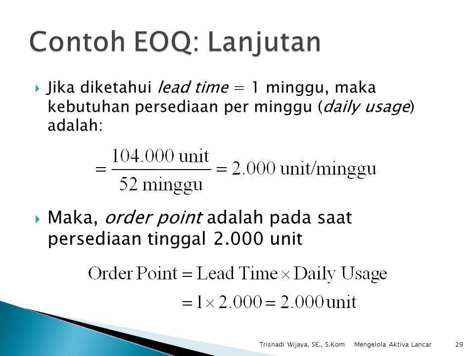  Jika diketahui lead time = 1 minggu, maka kebutuhan persediaan per minggu (daily usage) adalah: Trisnadi Wijaya, SE., S.Kom29  Maka, order point ad