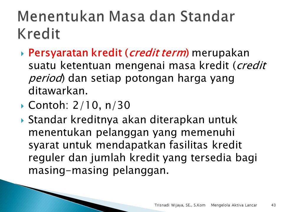 Persyaratan kredit (credit term) merupakan suatu ketentuan mengenai masa kredit (credit period) dan setiap potongan harga yang ditawarkan.  Contoh: