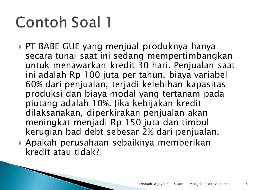  PT BABE GUE yang menjual produknya hanya secara tunai saat ini sedang mempertimbangkan untuk menawarkan kredit 30 hari. Penjualan saat ini adalah Rp