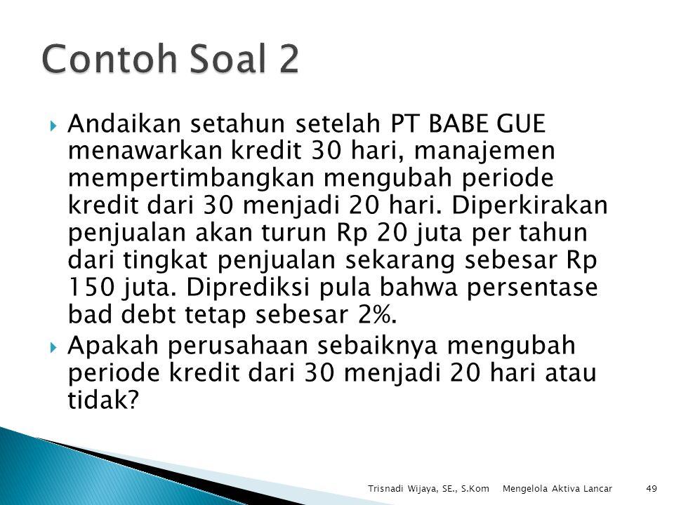  Andaikan setahun setelah PT BABE GUE menawarkan kredit 30 hari, manajemen mempertimbangkan mengubah periode kredit dari 30 menjadi 20 hari. Diperkir