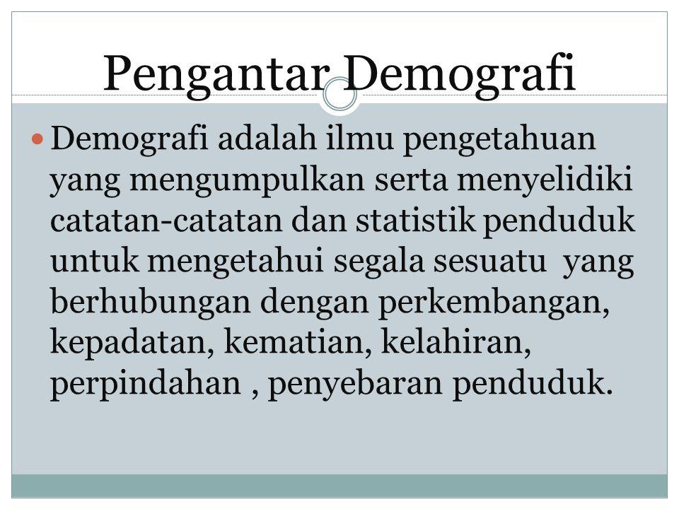 Pengantar Demografi Demografi adalah ilmu pengetahuan yang mengumpulkan serta menyelidiki catatan-catatan dan statistik penduduk untuk mengetahui sega