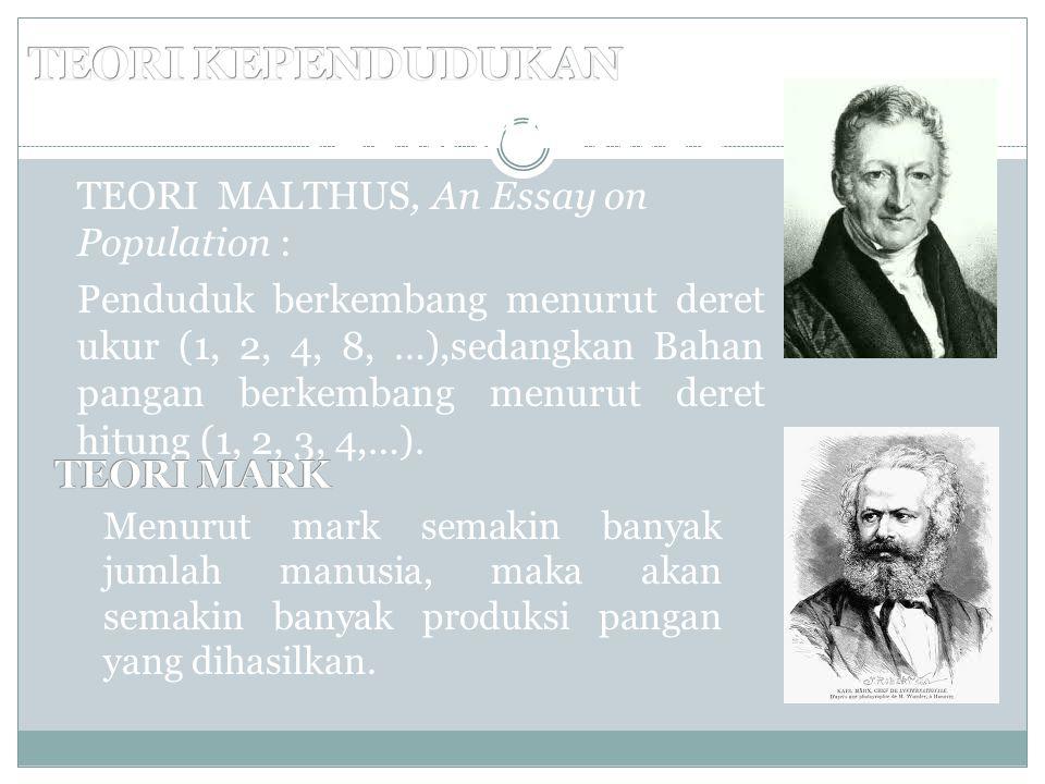TEORI MALTHUS TEORI MALTHUS, An Essay on Population : Penduduk berkembang menurut deret ukur (1, 2, 4, 8, …),sedangkan Bahan pangan berkembang menurut