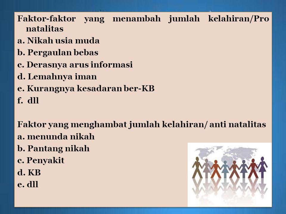 Faktor-faktor yang menambah jumlah kelahiran/Pro natalitas a. Nikah usia muda b. Pergaulan bebas c. Derasnya arus informasi d. Lemahnya iman e. Kurang