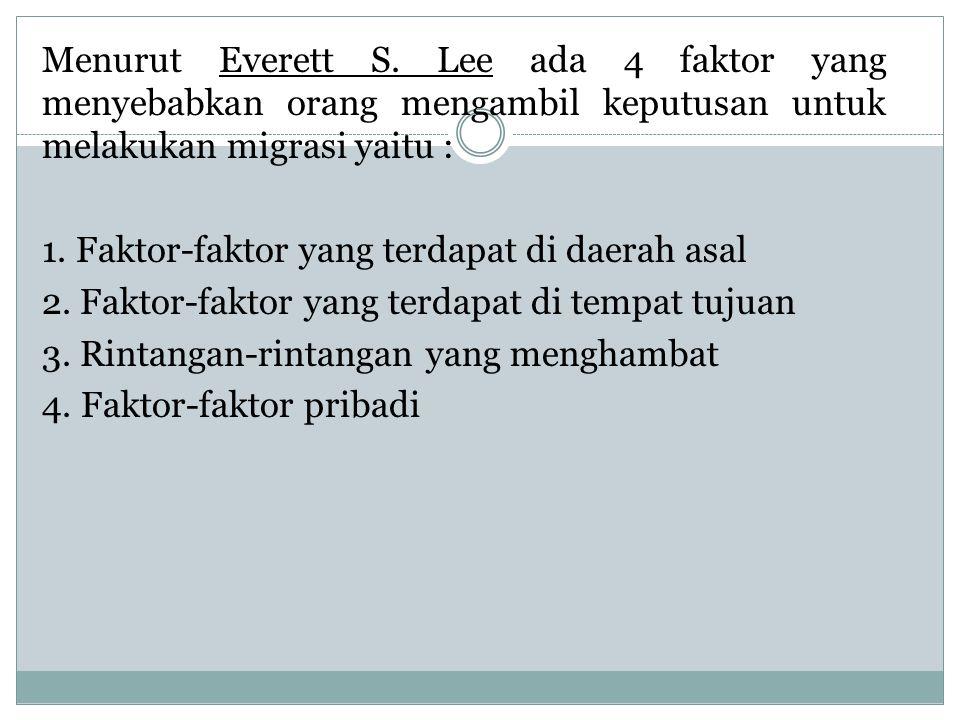 Menurut Everett S. Lee ada 4 faktor yang menyebabkan orang mengambil keputusan untuk melakukan migrasi yaitu : 1. Faktor-faktor yang terdapat di daera