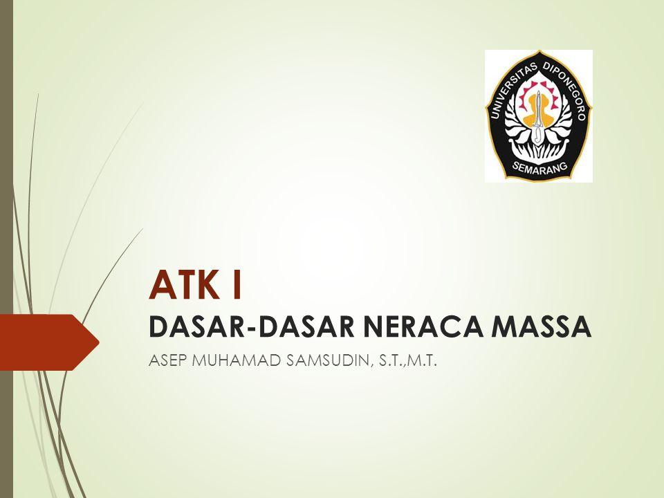 ATK I DASAR-DASAR NERACA MASSA ASEP MUHAMAD SAMSUDIN, S.T.,M.T.