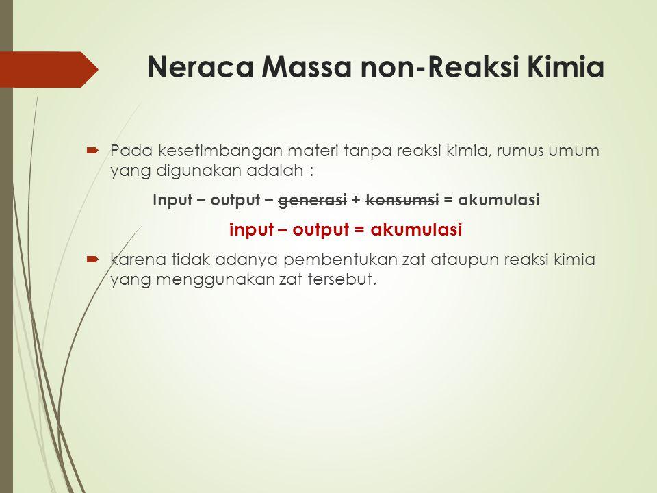 Neraca Massa non-Reaksi Kimia  Pada kesetimbangan materi tanpa reaksi kimia, rumus umum yang digunakan adalah : Input – output – generasi + konsumsi