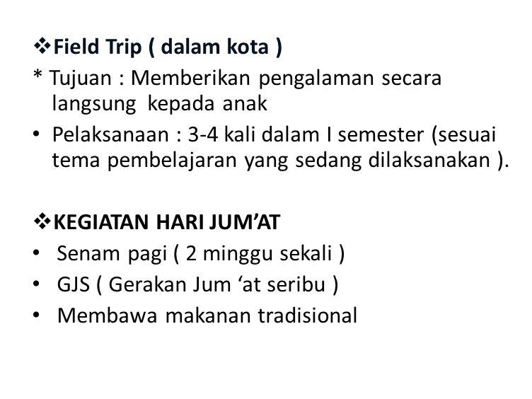  Field Trip ( dalam kota ) * Tujuan : Memberikan pengalaman secara langsung kepada anak Pelaksanaan : 3-4 kali dalam I semester (sesuai tema pembelaj