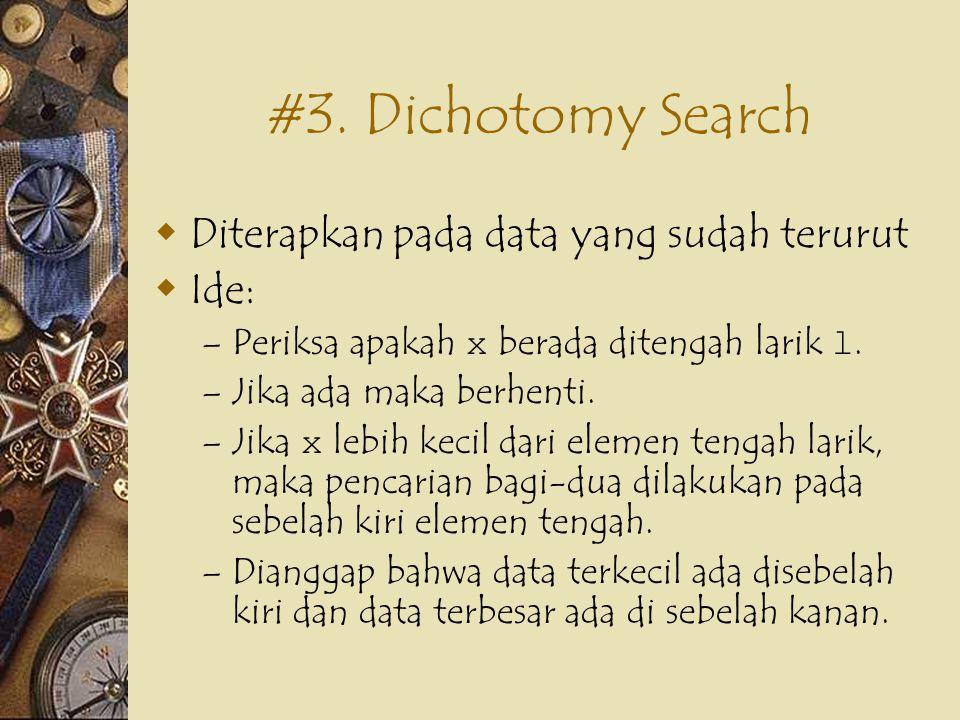 #3. Dichotomy Search  Diterapkan pada data yang sudah terurut  Ide: – Periksa apakah x berada ditengah larik l. – Jika ada maka berhenti. – Jika x l
