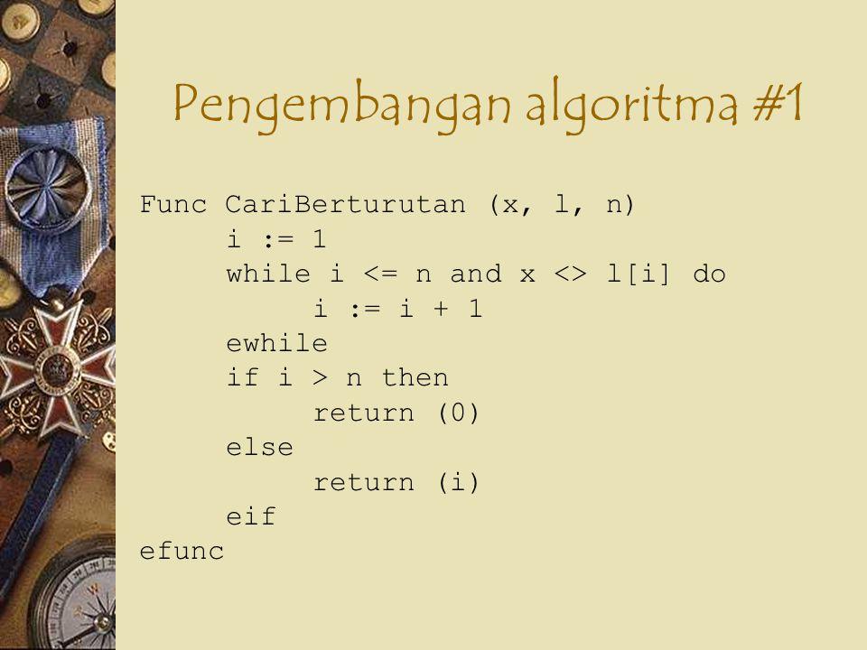 Pengembangan algoritma #1 Func CariBerturutan (x, l, n) i := 1 ketemu := false while not ketemu and i <= n do if x = l[i] then ketemu := true else i := i + 1 eif ewhile if ketemu then return (i) else return (0) eif efunc