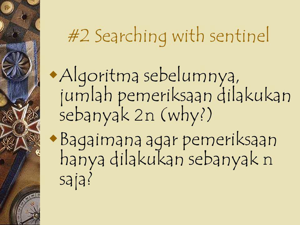 #2 Searching with sentinel  Algoritma sebelumnya, jumlah pemeriksaan dilakukan sebanyak 2n (why )  Bagaimana agar pemeriksaan hanya dilakukan sebanyak n saja