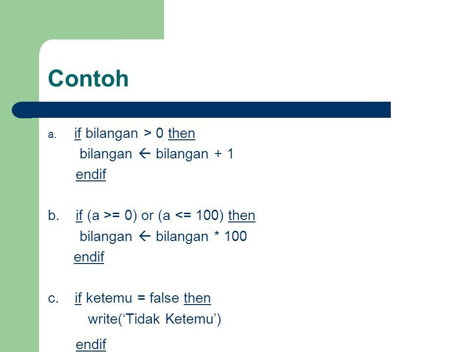Contoh a. if bilangan > 0 then bilangan  bilangan + 1 endif b. if (a >= 0) or (a <= 100) then bilangan  bilangan * 100 endif c. if ketemu = false th