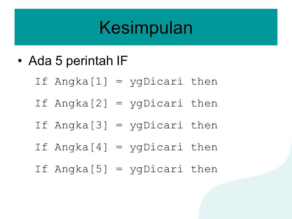 Kesimpulan Ada 5 perintah IF If Angka[1] = ygDicari then If Angka[2] = ygDicari then If Angka[3] = ygDicari then If Angka[4] = ygDicari then If Angka[