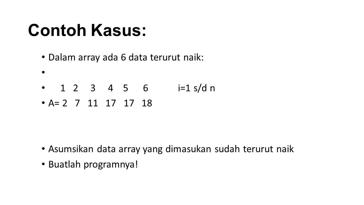 Pseudocode Input (x) T=(n div 2)+1 Et=A[t] Ketemu=false If x=et then ketemu=true; posisi=t Else If x<et then i=1 while(ketemu=false)&(i<t)& (a[i<=x]) do if a[i]=x then ketemu=true; posisi=I else i=i+1 endif endwhile Else i=t+1 while (ketemu=false)&(i<=n)& (a[i<=x]) do if a[i]=x then ktemu=true; posisi=1 else i=i+1 endif endwhile endif endif if ketemu=false then write ( Data tidak ketemu ) Else write( Data ditemukan ) output(posisi) endif