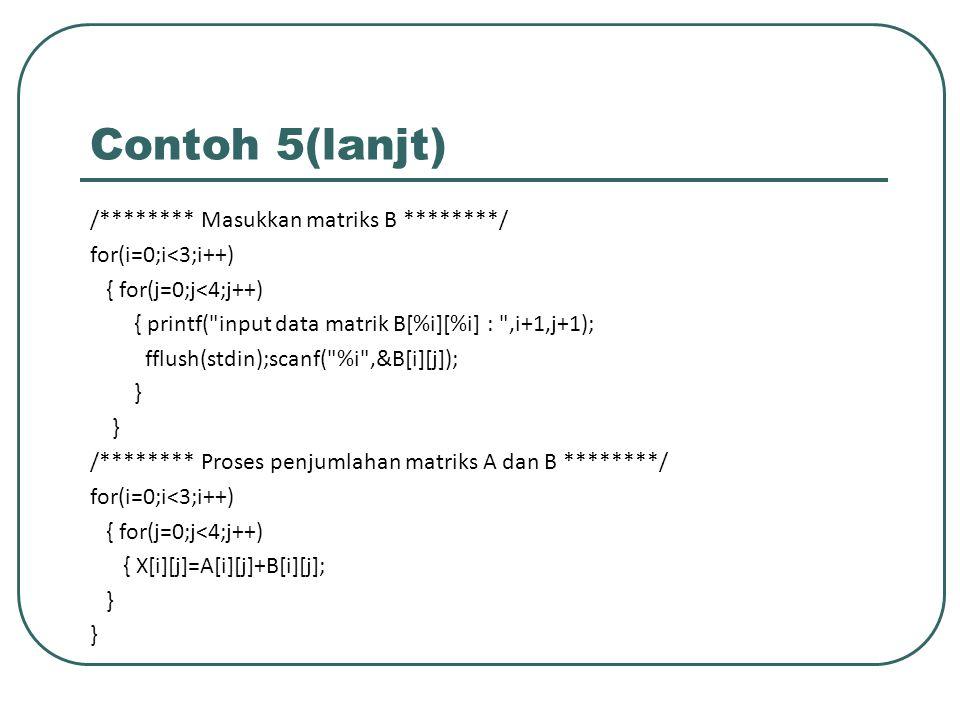 Contoh 5(lanjt) /******** Masukkan matriks B ********/ for(i=0;i<3;i++) { for(j=0;j<4;j++) { printf(