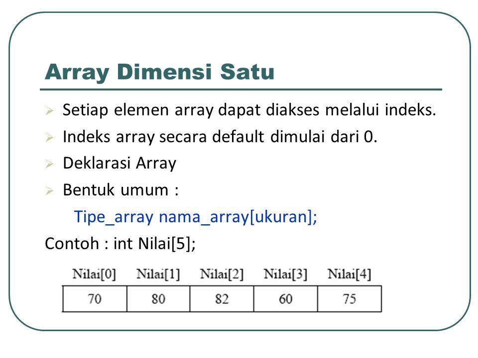 Contoh 1 /* Program untuk menginput nilai mahasiswa ke dalam array satu dimensi */ #include stdio.h main(); { int index, nilai[10]; /* input nilai mahasiswa */ printf( Input nilai 10 mahasiswa : ); for(index=0; index < 10; index++) { printf( Mahasiswa %i : , index+1); scanf( %i , &nilai[index]); } /* tampilkan nilai mahasiswa */ printf( Nilai mahasiswa yang telah diinput ); for(index=0; index < 10; index++) printf( %5.0i , nilai[index]); }