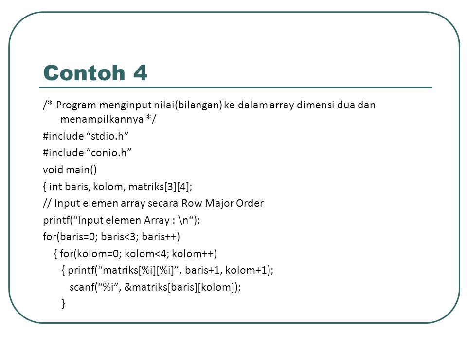 Contoh 4 (Lanj) printf( \n ); } // Tampilkan elemen Array secara Row Major Order printf( Isi array : \n ); for(baris=0; baris<3; baris++) { for(kolom=0; kolom<4; kolom++) { printf( %6i , &matriks[baris][kolom]); } printf( \n ); } getch(); }
