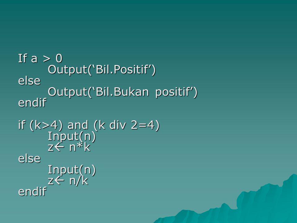 If a > 0 Output('Bil.Positif') else Output('Bil.Bukan positif') endif if (k>4) and (k div 2=4) Input(n) z  n*k else Input(n) z  n/k endif