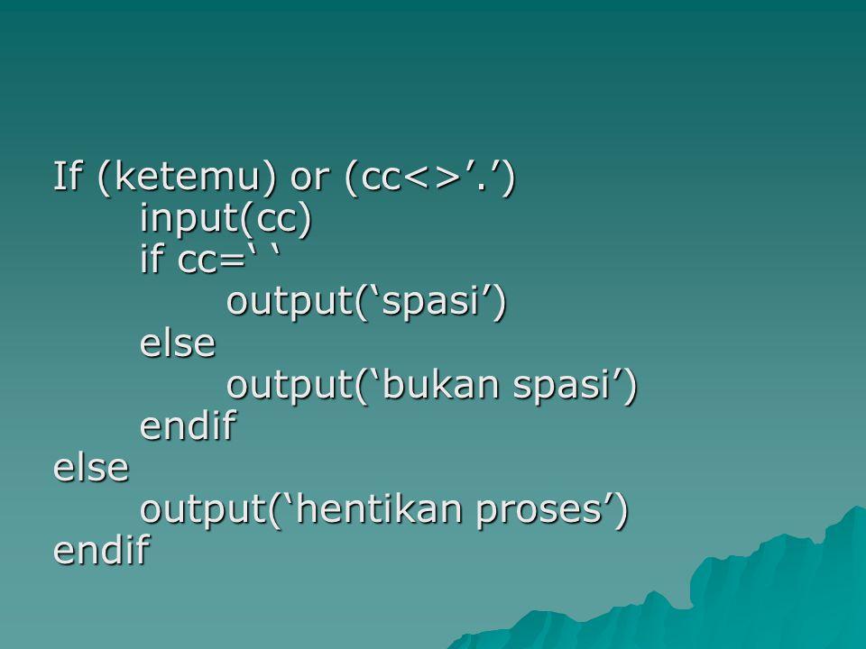 If (ketemu) or (cc<>'.') input(cc) if cc=' ' output('spasi') else output('bukan spasi') endif else output('hentikan proses') endif