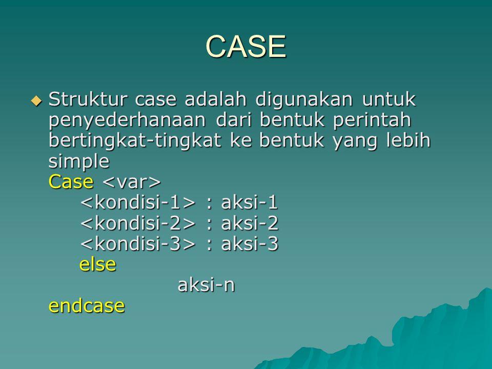 CASE  Struktur case adalah digunakan untuk penyederhanaan dari bentuk perintah bertingkat-tingkat ke bentuk yang lebih simple Case : aksi-1 : aksi-2 : aksi-3 else aksi-n endcase