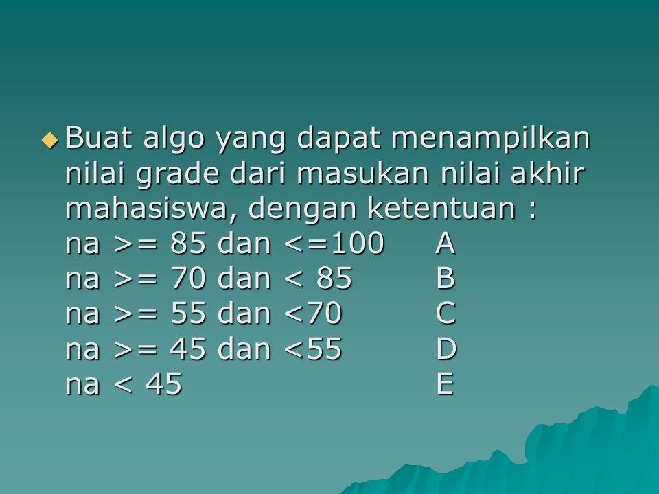  Buat algo yang dapat menampilkan nilai grade dari masukan nilai akhir mahasiswa, dengan ketentuan : na >= 85 dan = 70 dan = 55 dan = 45 dan = 85 dan = 70 dan = 55 dan = 45 dan <55D na < 45E