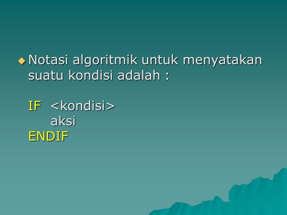  Notasi algoritmik untuk menyatakan suatu kondisi adalah : IF aksi ENDIF