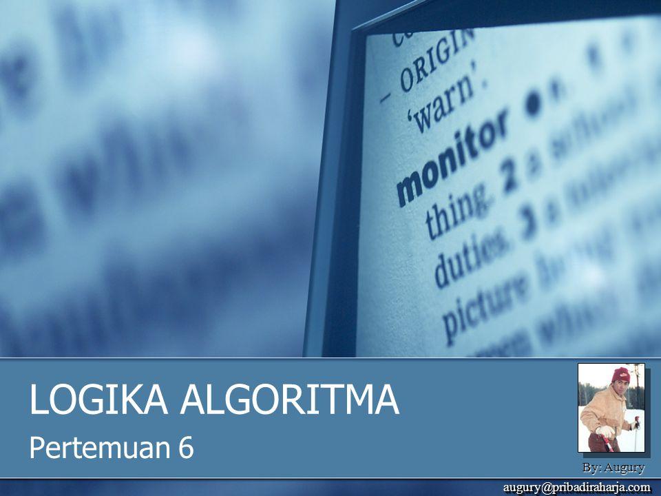 By: Augury augury@pribadiraharja.comaugury@pribadiraharja.com LOGIKA ALGORITMA Pertemuan 6