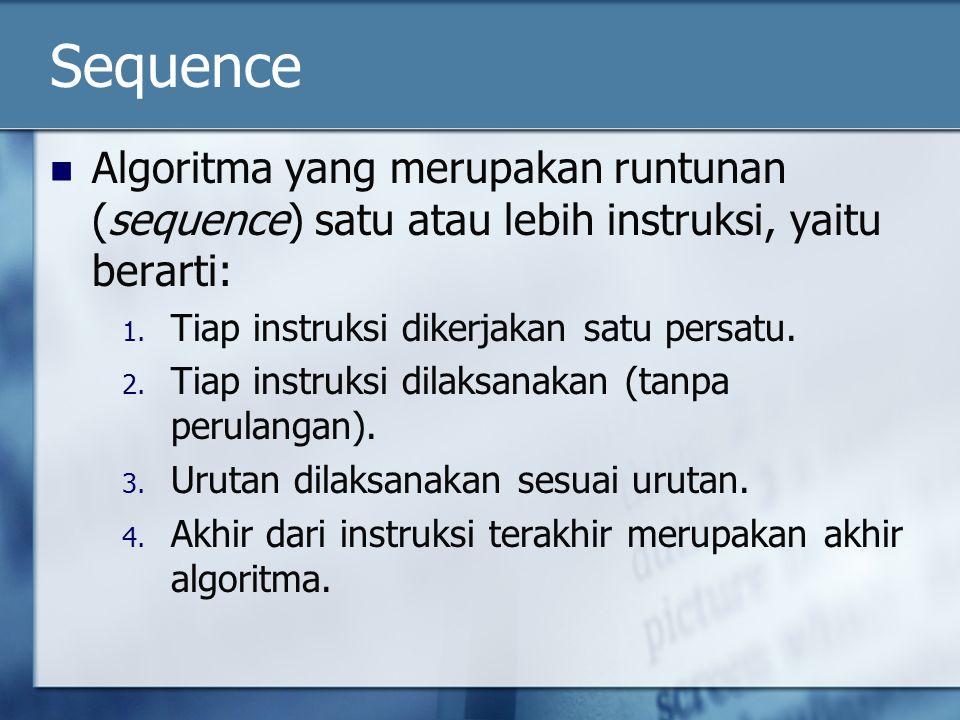 Sequence Algoritma yang merupakan runtunan (sequence) satu atau lebih instruksi, yaitu berarti: 1. Tiap instruksi dikerjakan satu persatu. 2. Tiap ins