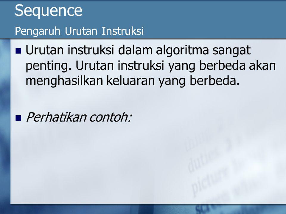 Contoh Algoritma_Sequence_1 {Contoh algoritma yang menghasilkan keluaran berbeda jika urutan berbeda} DEKLARASI A, B: Integer DESKRIPSI A  10 A  2 * A B  A write (B) {nilai B yang dicetak ke piranti keluaran = 20} Algoritma_Sequence_1 {Contoh algoritma yang menghasilkan keluaran berbeda jika urutan berbeda} DEKLARASI A, B: Integer DESKRIPSI A  10 A  2 * A B  A write (B) {nilai B yang dicetak ke piranti keluaran = 20} Algoritma_Sequence_2 {Contoh algoritma yang menghasilkan keluaran berbeda jika urutan berbeda} DEKLARASI A, B: Integer DESKRIPSI A  10 B  A A  2 * A write (B) {nilai B yang dicetak ke piranti keluaran = 10} Algoritma_Sequence_2 {Contoh algoritma yang menghasilkan keluaran berbeda jika urutan berbeda} DEKLARASI A, B: Integer DESKRIPSI A  10 B  A A  2 * A write (B) {nilai B yang dicetak ke piranti keluaran = 10}
