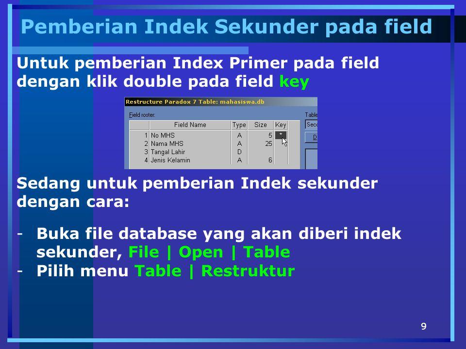 9 Pemberian Indek Sekunder pada field Untuk pemberian Index Primer pada field dengan klik double pada field key Sedang untuk pemberian Indek sekunder dengan cara: -Buka file database yang akan diberi indek sekunder, File | Open | Table -Pilih menu Table | Restruktur