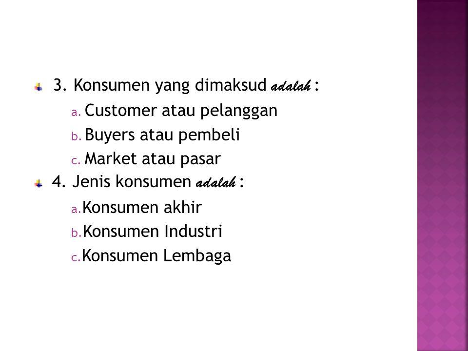 3. Konsumen yang dimaksud adalah : a. Customer atau pelanggan b. Buyers atau pembeli c. Market atau pasar 4. Jenis konsumen adalah : a. Konsumen akhir